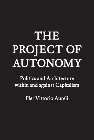 Image: Cover of <i>The Project of Autonomy: Politics and Architecture Within and Against Capitalism</i> by Pier Vittorio Aureli.