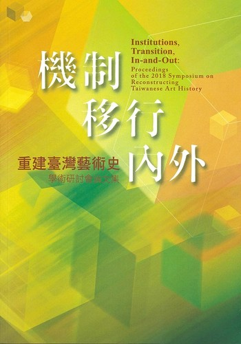 Institutions, Transition, In-and-Out: Proceedings of the 2018 Symposium on Reconstructing Taiwanese Art History, 機制.移行.內外—重建臺灣藝術史學術研討會