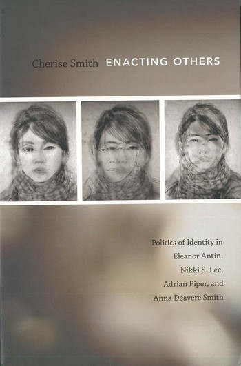 Enacting Others: Politics of Identity in Eleanor Antin, Nikki S. Lee, Adrian Piper, and Anna Deavere Smith
