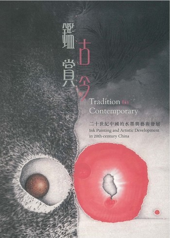 Tradition to Contemporary: Ink Painting and Artistic Development in 20th-century China, 鑑古賞今 : 二十世紀中國的水墨與藝術發展
