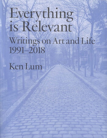 Everything Is Relevant: Writings on Art and Life 1991–2018