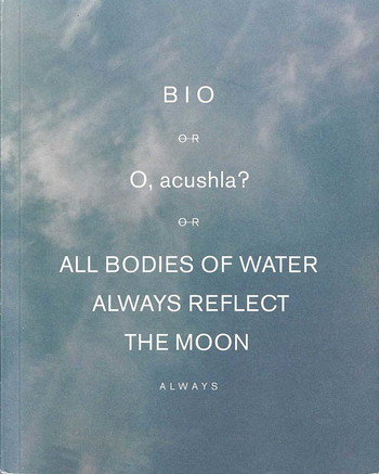 BIO or O, acushla? or ALL BODIES OF WATER ALWAYS REFLECT THE MOON always