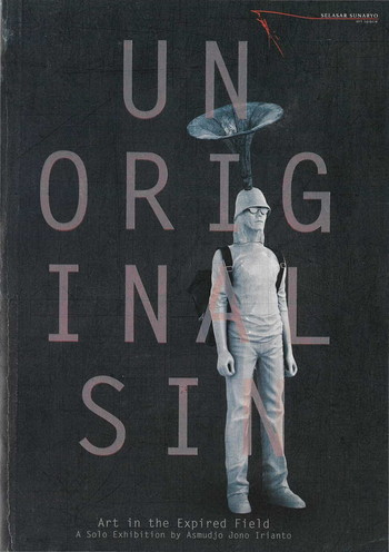 Unoriginal Sin: Art in the Expired Field. A Solo Exhibition by Asmudjo Jono Irianto