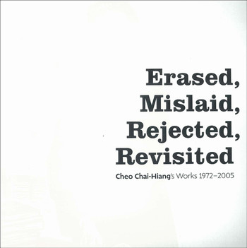 Erased, Mislaid, Rejected, Revisited: Cheo Chai-Hiang's Works 1972-2005