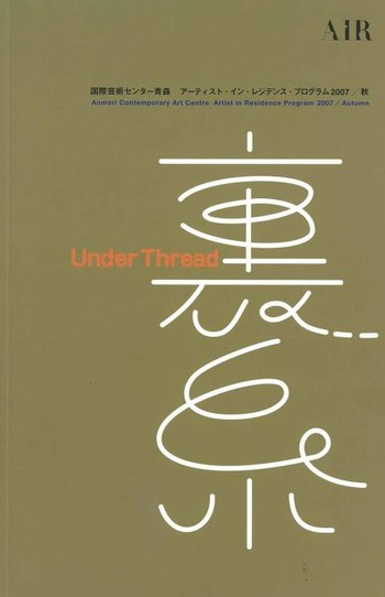 Aomori Contemporary Art Centre Artist-in-Residence Program 2007/ Autumn 'Under Thread' Report