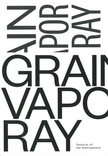 Grain Vapor Ray: Textures of the Anthropocene