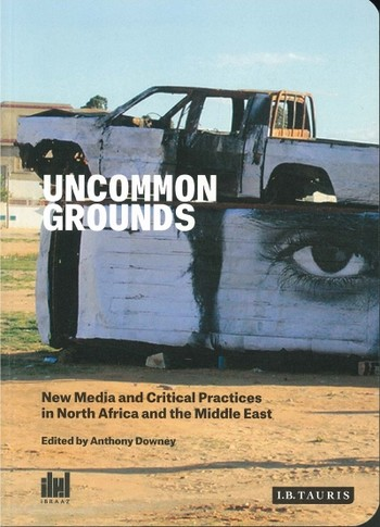 Uncommon Grounds: New Media and Critical Practices in North Africa and the Middle East