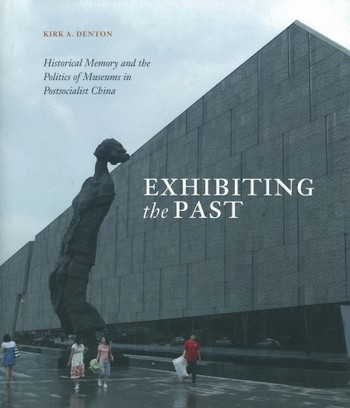 Exhibiting the Past: Historical Memory and the Politics of Museums in Postsocialist China