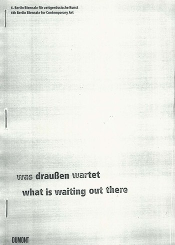 Berlin Biennale: 6th Berlin Biennale for Contemporary Art: What is Waiting Out There