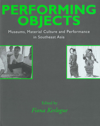 Performing Objects: Museums, Material Culture and Performance in Southeast Asia