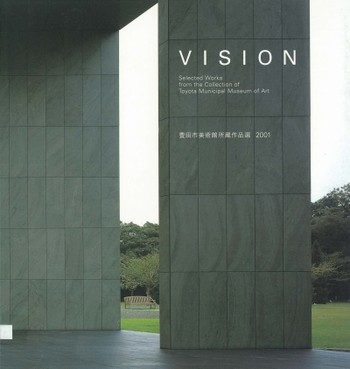 Vision: Selected Works from the Collection of Toyota Municipal Museum of Art