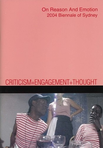 Criticism + Engagement + Thought: On Reason And Emotion: 2004 Biennale of Sydney