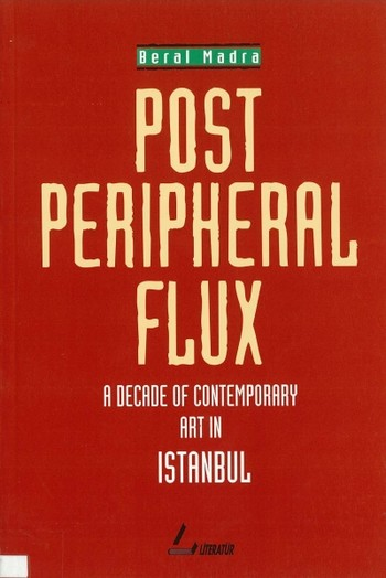 Post Peripheral Flux: A Decade of Contemporary Art in Istanbul