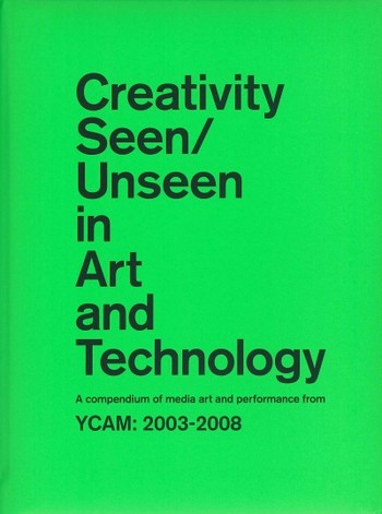 Creativity Seen/Unseen in Art and Technology: A compendium of media art and performance from YCAM: 2