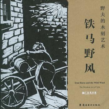 Iron Horse and the Wild Wind: The Woodcut Art of Yefu