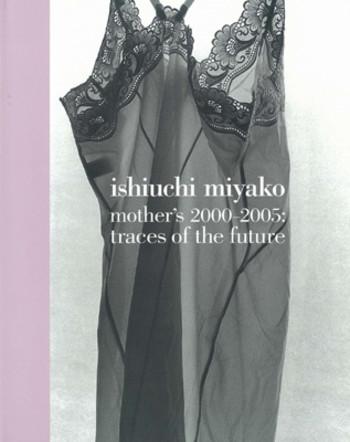 Ishiuchi Miyako - Mother's 2000-2005: Traces of the Future