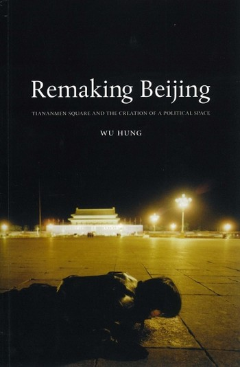 Remaking Beijing: Tiananmen Square and the Creation of a Political Space