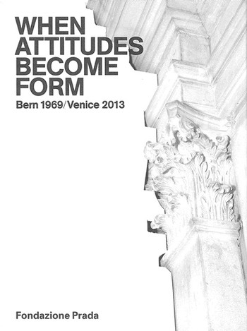 When Attitudes Become Form: Bern 1969/Venice 2013