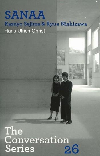 Hans Ulrich Obrist & SANAA Kazuyo Sejima & Ryue Nishizawa: The Conversation Series Volume 26