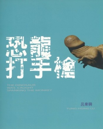 Tung-Hsing Lu Solo Exhibition: The Dinosaur Was Caught Spanking the Monkey