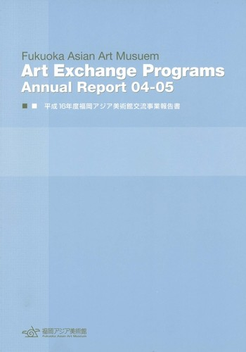 Fukuoka Asian Art Museum: Art Exchange Programs - Annual Report 04-05