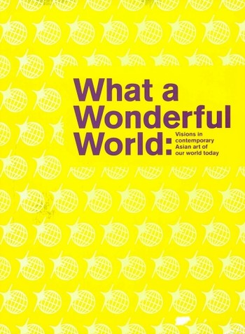 What a Wonderful World: Visions in Contemporary Asian Art of Our World Today