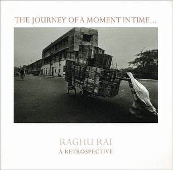 The Journey of a Moment in Time ... Raghu Rai: A Retrospective