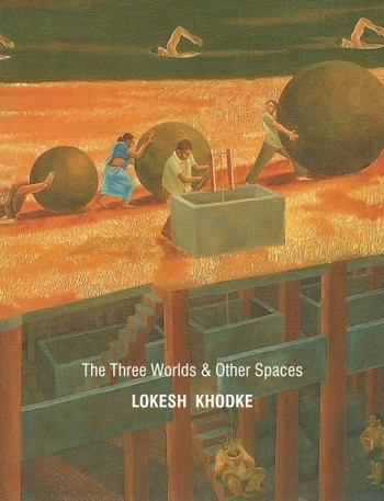 Lokesh Khodke: The Three Worlds & Other Spaces