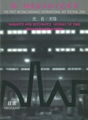 The First Beijing Dashanzi International Art Festival 2004: Radiance and Resonance/ Signals of Time