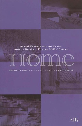 Aomori Contemporary Art Centre Artist-in-Residence Program 2009/ Autumn 'Home' Report