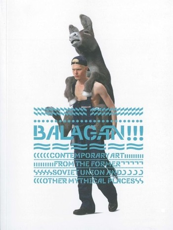 BALAGAN!!! Contemporary Art from the Former Soviet Union and Other Mythical Places