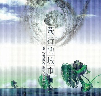 The Flying City:  Hsin-Chien Huang Digital Art Exhibition