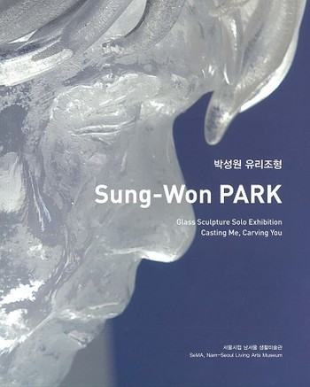 Sung-Won PARK Glass Sculpture Solo Exhibition Casting Me, Carving You_Cover