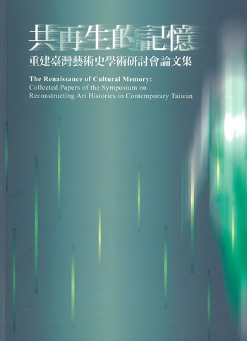 The Renaissance of Cultural Memory Collected Papers of the Symposium on Reconstructing Art Histories in Contemporary Taiwan_Cover