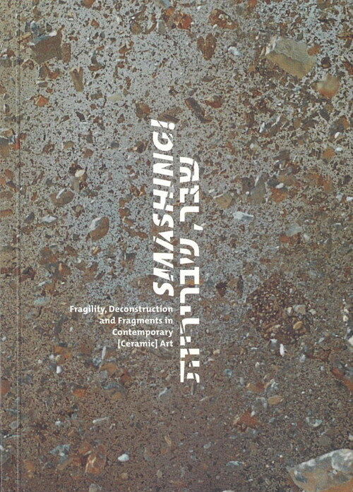 Smashing!: Fragility, Deconstruction and Fragments in Contemporary [Ceramic] Art