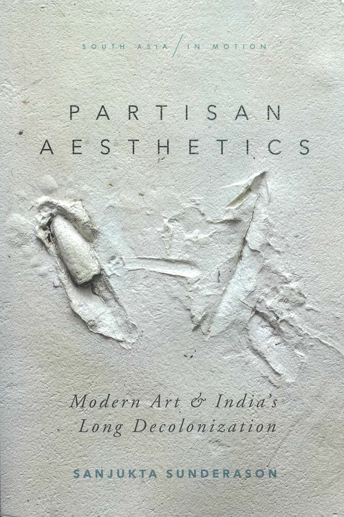 Partisan Aesthetics: Modern Art and India's Long Decolonization