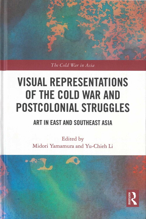 Visual Representations of the Cold War and Postcolonial Struggles: Art in East and Southeast Asia