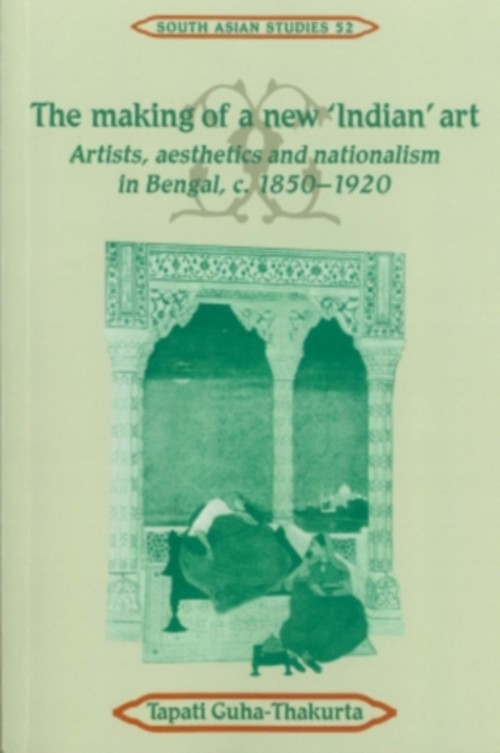 The Making of a New 'Indian' Art: Artists, Aesthetics and Nationalism in Bengal, c. 1850-1920