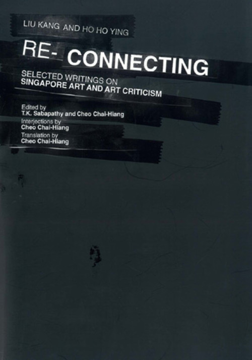 Liu Kang and Ho Ho Ying RE-CONNECTING: Selected Writings on Singapore Art and Art Criticism