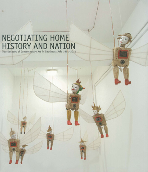 Negotiating Home History and Nation: Two Decades of Contemporary Art in Southeast Asia 1991-2011
