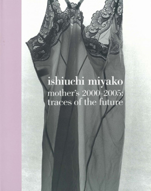 Ishiuchi Miyako - Mother's 2000-2005: Traces of the Future